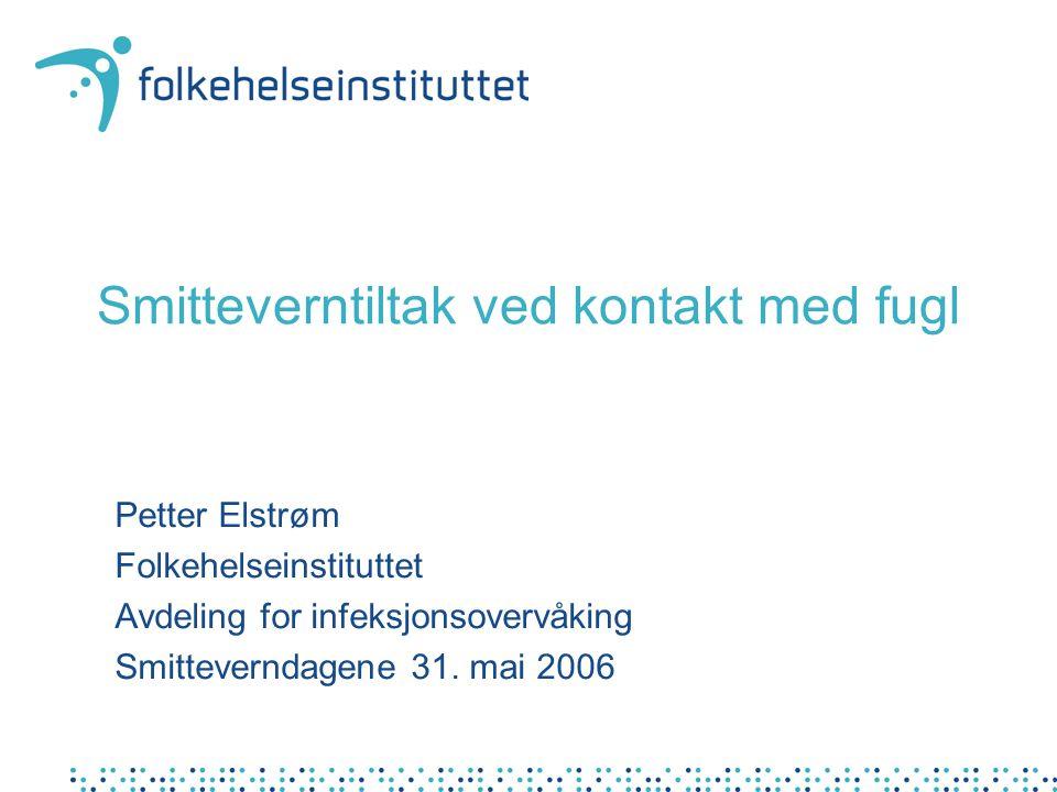 Smitteverntiltak ved kontakt med fugl Petter Elstrøm Folkehelseinstituttet Avdeling for infeksjonsovervåking Smitteverndagene 31. mai 2006