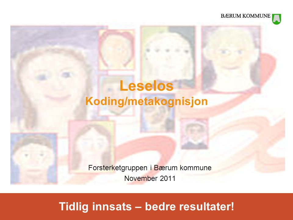 Tidlig innsats – bedre resultater! Leselos Koding/metakognisjon Forsterketgruppen i Bærum kommune November 2011