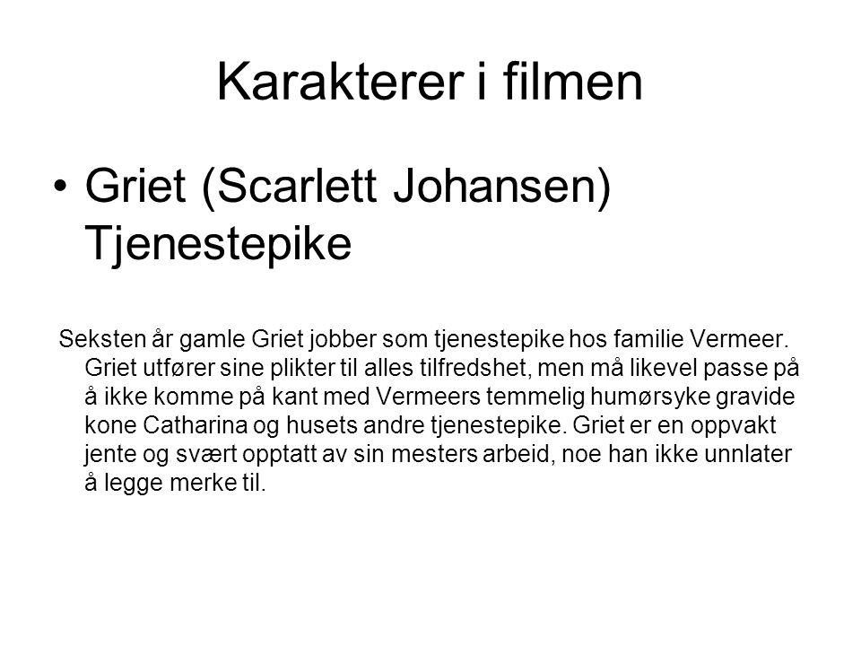 Karakterer i filmen •Griet (Scarlett Johansen) Tjenestepike Seksten år gamle Griet jobber som tjenestepike hos familie Vermeer. Griet utfører sine pli