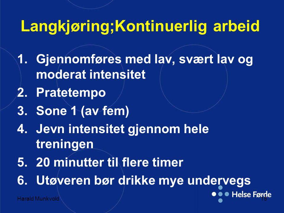Harald Munkvold15 Langkjøring;Kontinuerlig arbeid 1.Gjennomføres med lav, svært lav og moderat intensitet 2.Pratetempo 3.Sone 1 (av fem) 4.Jevn intensitet gjennom hele treningen 5.20 minutter til flere timer 6.Utøveren bør drikke mye undervegs