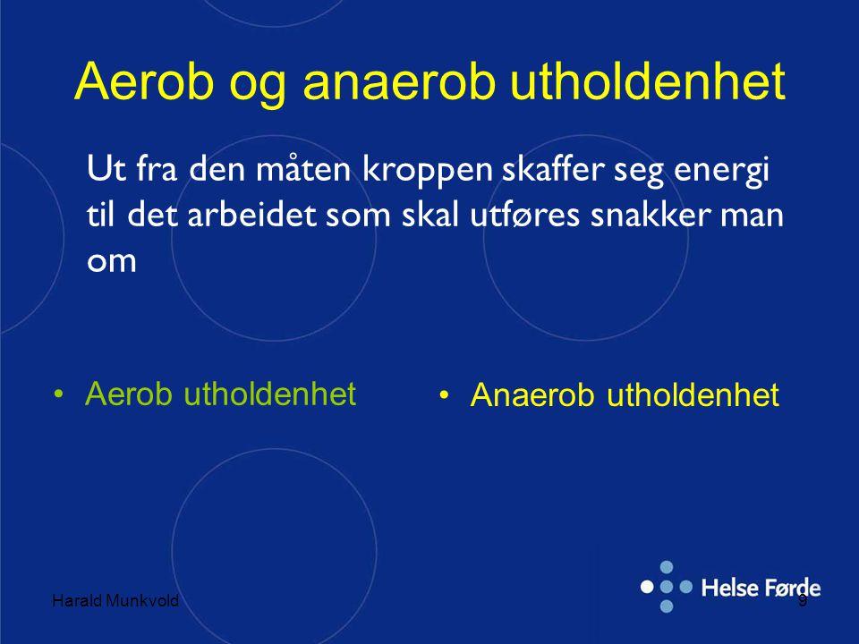 Harald Munkvold9 Aerob og anaerob utholdenhet •Aerob utholdenhet •Anaerob utholdenhet Ut fra den måten kroppen skaffer seg energi til det arbeidet som skal utføres snakker man om