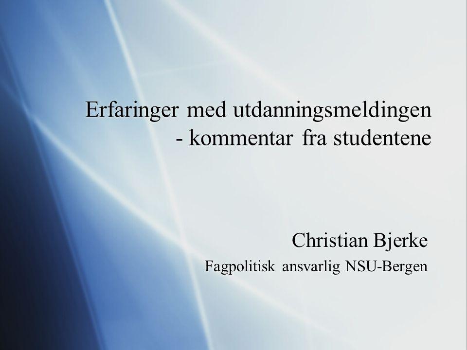 Erfaringer med utdanningsmeldingen - kommentar fra studentene Christian Bjerke Fagpolitisk ansvarlig NSU-Bergen Christian Bjerke Fagpolitisk ansvarlig NSU-Bergen