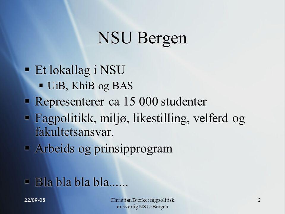 22/09-08Christian Bjerke: fagpolitisk ansvarlig NSU-Bergen 2 NSU Bergen  Et lokallag i NSU  UiB, KhiB og BAS  Representerer ca 15 000 studenter  Fagpolitikk, miljø, likestilling, velferd og fakultetsansvar.