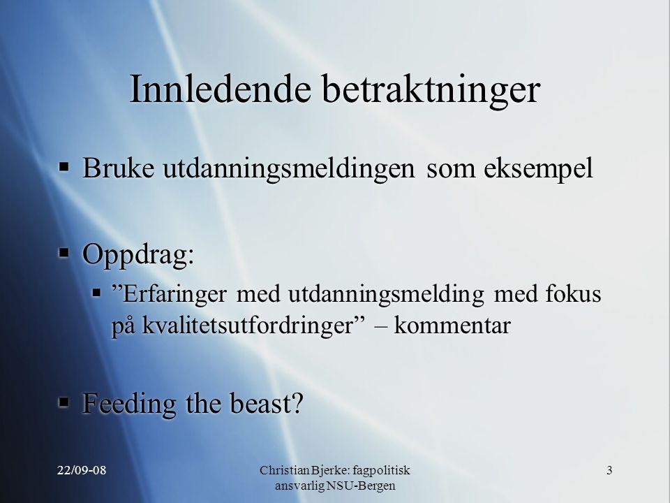22/09-08Christian Bjerke: fagpolitisk ansvarlig NSU-Bergen 3 Innledende betraktninger  Bruke utdanningsmeldingen som eksempel  Oppdrag:  Erfaringer med utdanningsmelding med fokus på kvalitetsutfordringer – kommentar  Feeding the beast.