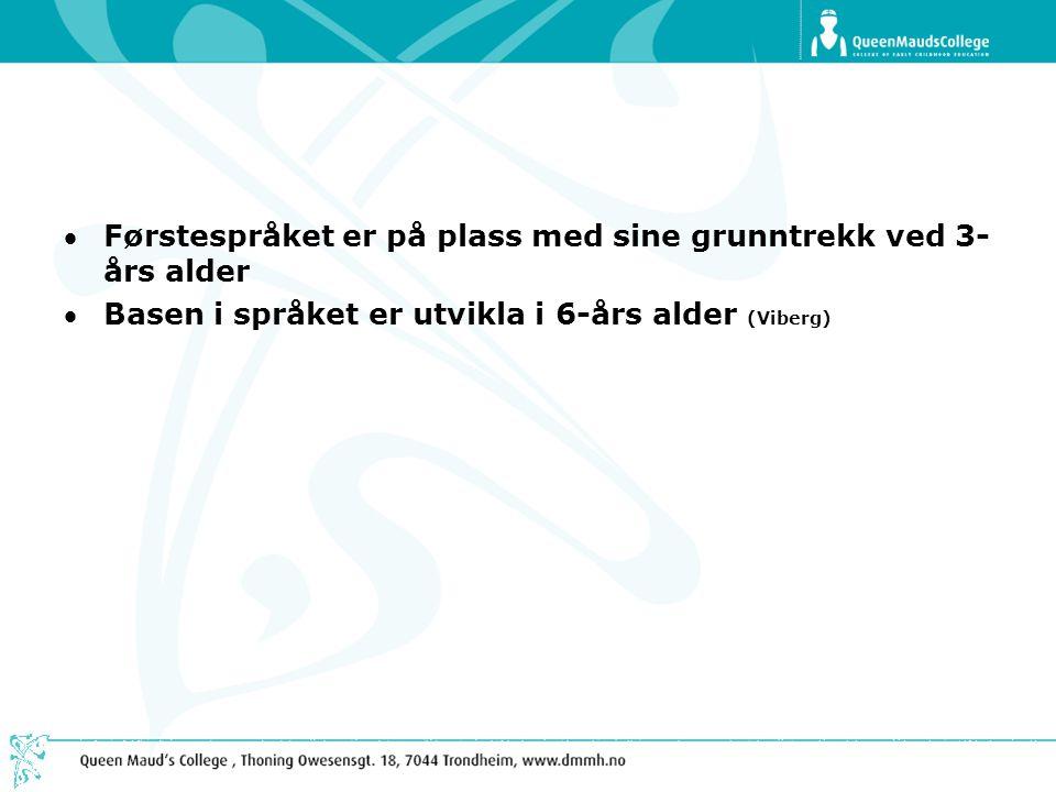 Førstespråket er på plass med sine grunntrekk ved 3- års alder Basen i språket er utvikla i 6-års alder (Viberg)
