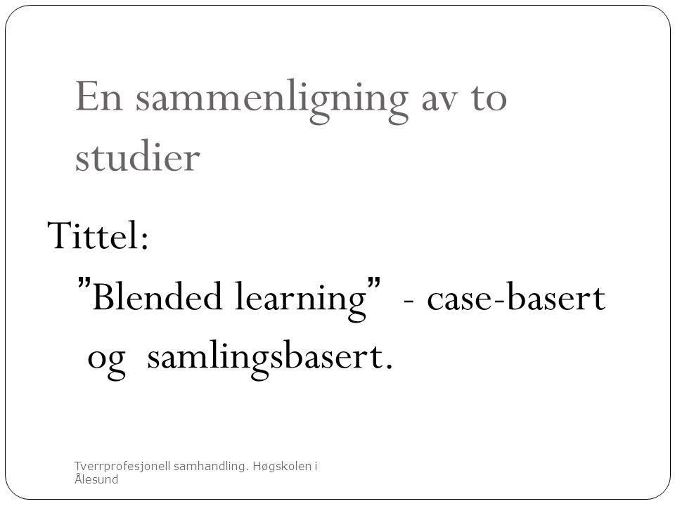 """En sammenligning av to studier Tverrprofesjonell samhandling. Høgskolen i Ålesund Tittel: """"Blended learning"""" - case-basert og samlingsbasert."""