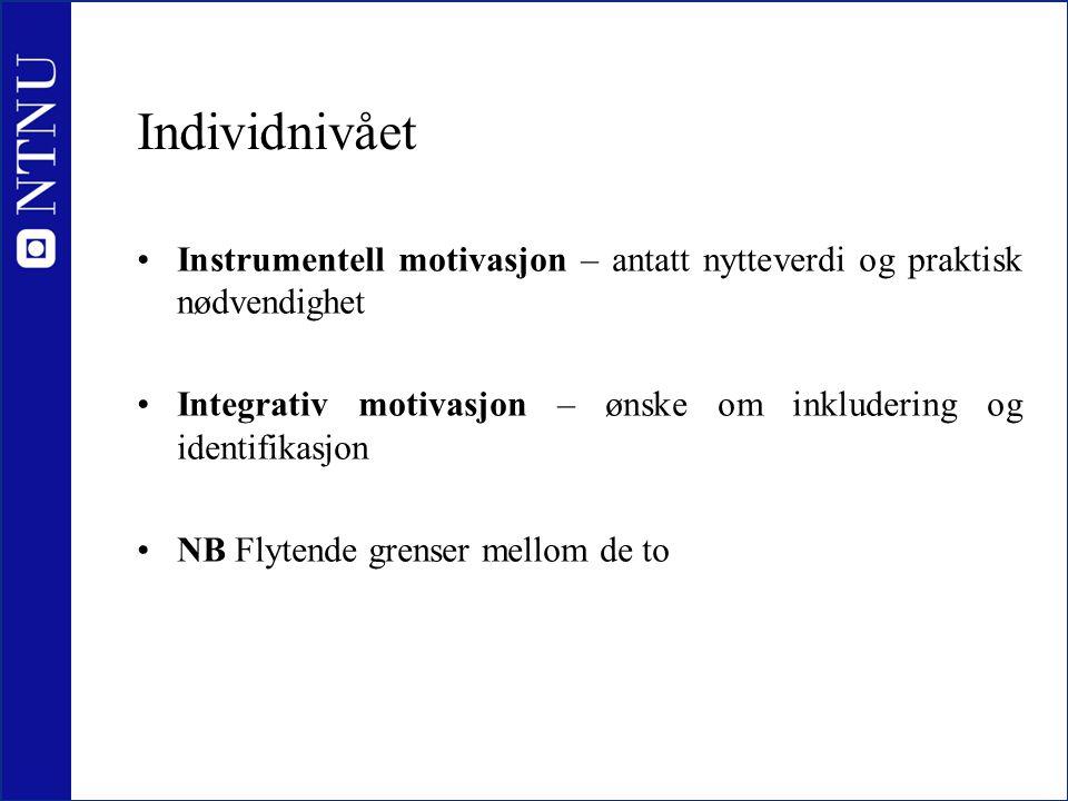 Individnivået •Instrumentell motivasjon – antatt nytteverdi og praktisk nødvendighet •Integrativ motivasjon – ønske om inkludering og identifikasjon •