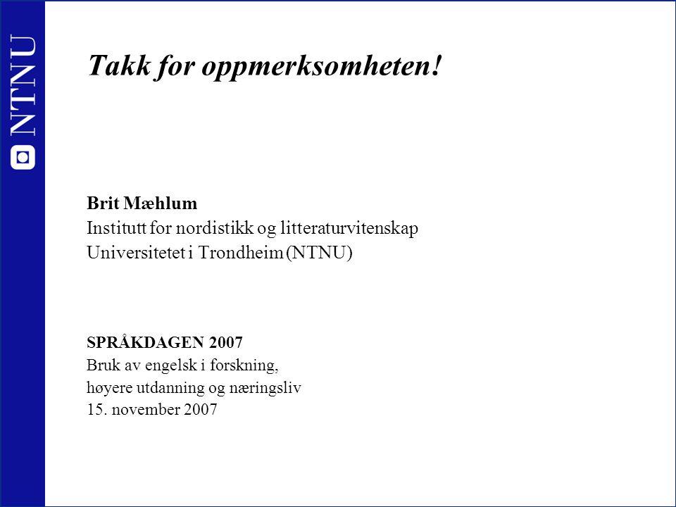 Takk for oppmerksomheten! Brit Mæhlum Institutt for nordistikk og litteraturvitenskap Universitetet i Trondheim (NTNU) SPRÅKDAGEN 2007 Bruk av engelsk