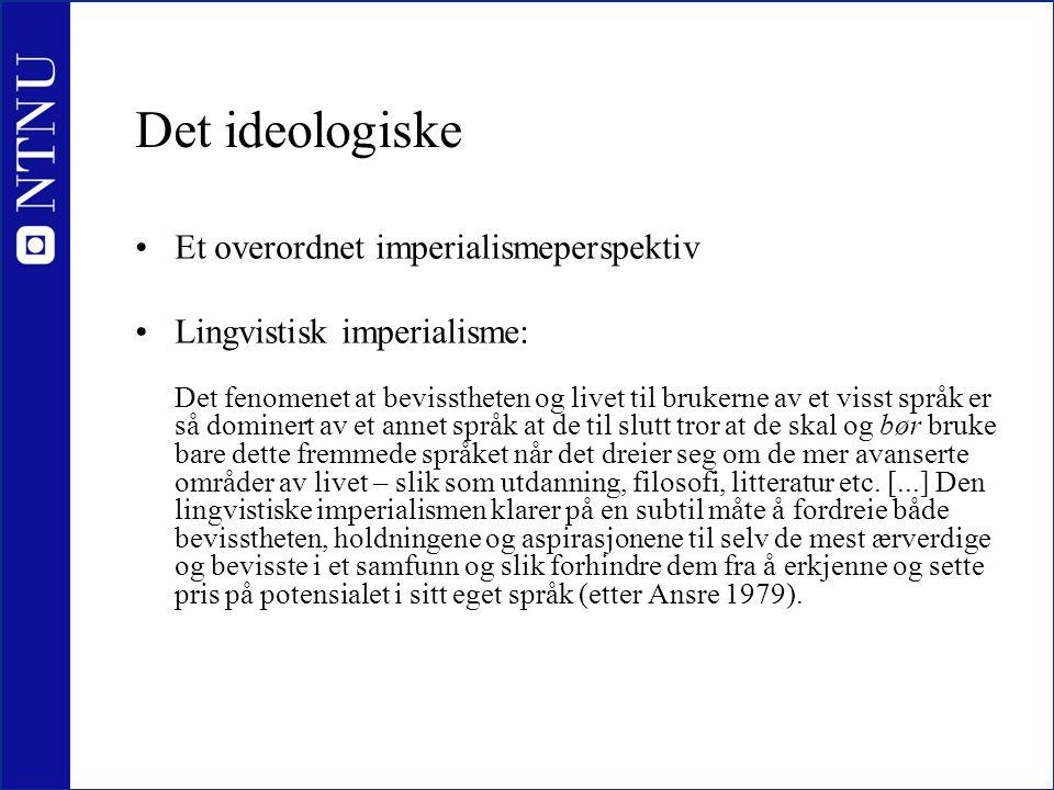 Det ideologiske •Et overordnet imperialismeperspektiv •Lingvistisk imperialisme: Det fenomenet at bevisstheten og livet til brukerne av et visst språk
