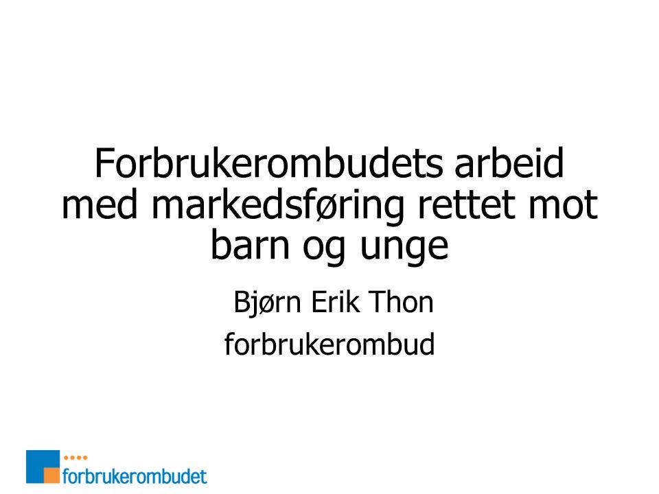 Forbrukerombudets arbeid med markedsføring rettet mot barn og unge Bjørn Erik Thon forbrukerombud