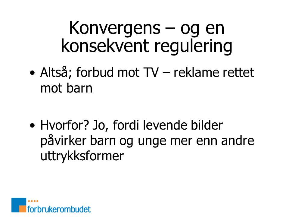 Konvergens – og en konsekvent regulering •Altså; forbud mot TV – reklame rettet mot barn •Hvorfor.