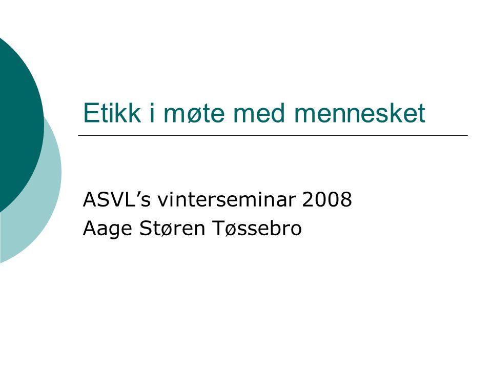 Etikk i møte med mennesket ASVL's vinterseminar 2008 Aage Støren Tøssebro