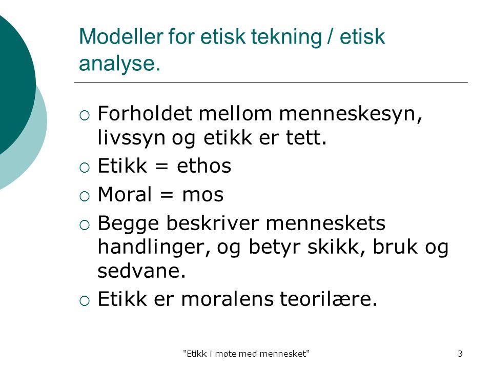 Etikk i møte med mennesket 3 Modeller for etisk tekning / etisk analyse.
