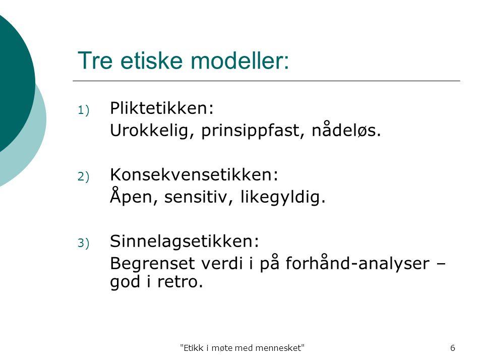 Etikk i møte med mennesket 6 Tre etiske modeller: 1) Pliktetikken: Urokkelig, prinsippfast, nådeløs.