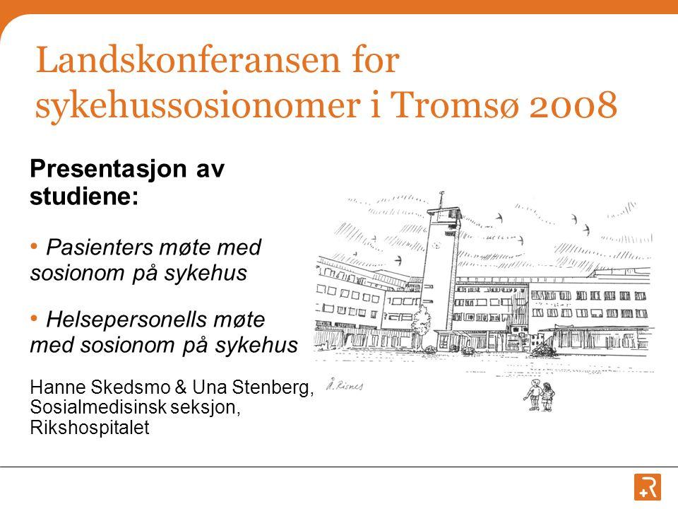 Landskonferansen for sykehussosionomer i Tromsø 2008 Presentasjon av studiene: • Pasienters møte med sosionom på sykehus • Helsepersonells møte med sosionom på sykehus Hanne Skedsmo & Una Stenberg, Sosialmedisinsk seksjon, Rikshospitalet