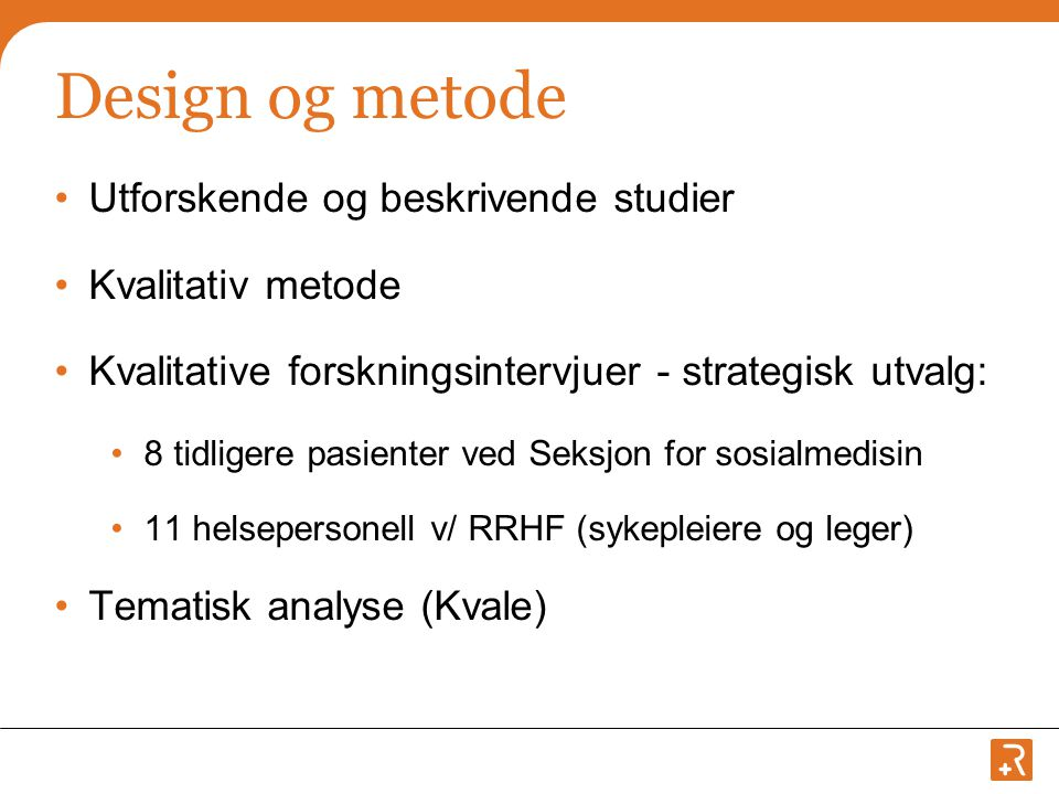Design og metode •Utforskende og beskrivende studier •Kvalitativ metode •Kvalitative forskningsintervjuer - strategisk utvalg: •8 tidligere pasienter ved Seksjon for sosialmedisin •11 helsepersonell v/ RRHF (sykepleiere og leger) •Tematisk analyse (Kvale)