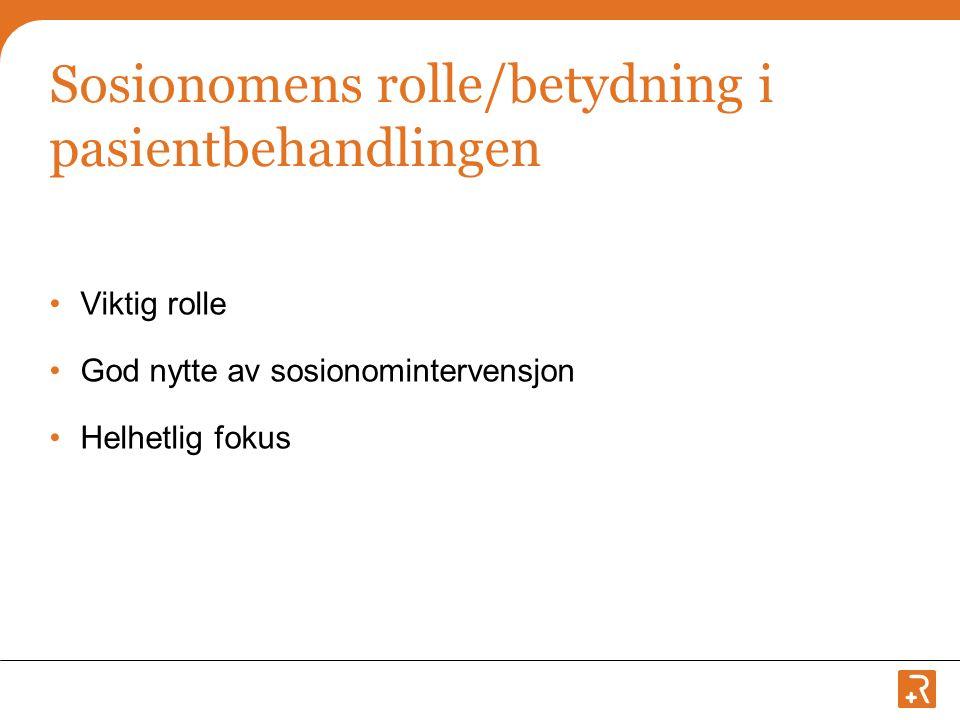 Sosionomens rolle/betydning i pasientbehandlingen •Viktig rolle •God nytte av sosionomintervensjon •Helhetlig fokus