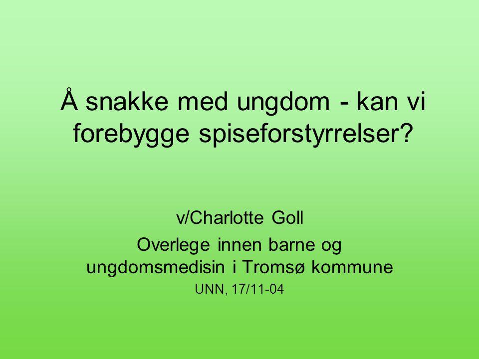Å snakke med ungdom - kan vi forebygge spiseforstyrrelser? v/Charlotte Goll Overlege innen barne og ungdomsmedisin i Tromsø kommune UNN, 17/11-04