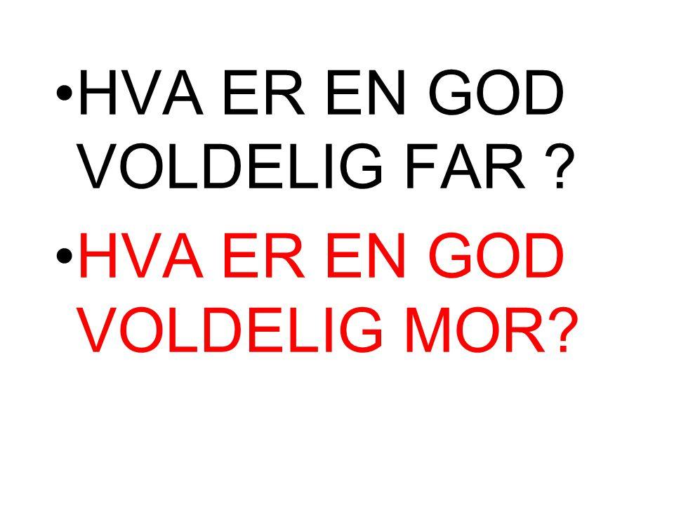 •HVA ER EN GOD VOLDELIG FAR ? •HVA ER EN GOD VOLDELIG MOR?