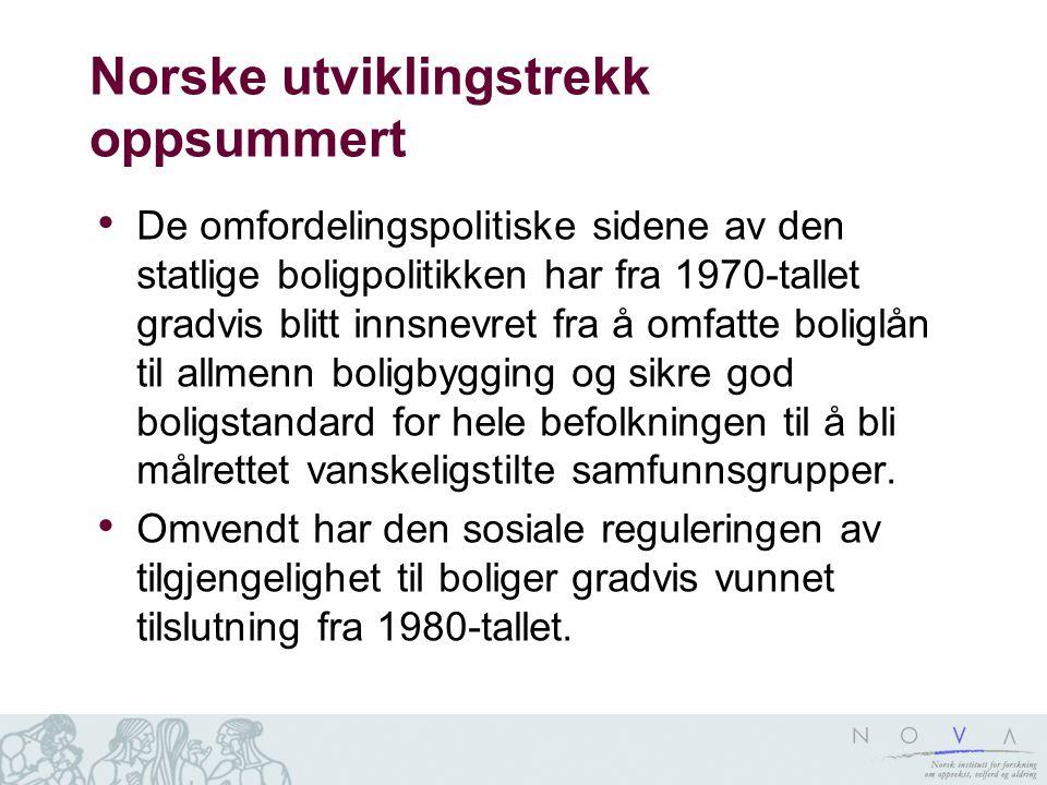 Norske utviklingstrekk oppsummert • De omfordelingspolitiske sidene av den statlige boligpolitikken har fra 1970-tallet gradvis blitt innsnevret fra å omfatte boliglån til allmenn boligbygging og sikre god boligstandard for hele befolkningen til å bli målrettet vanskeligstilte samfunnsgrupper.