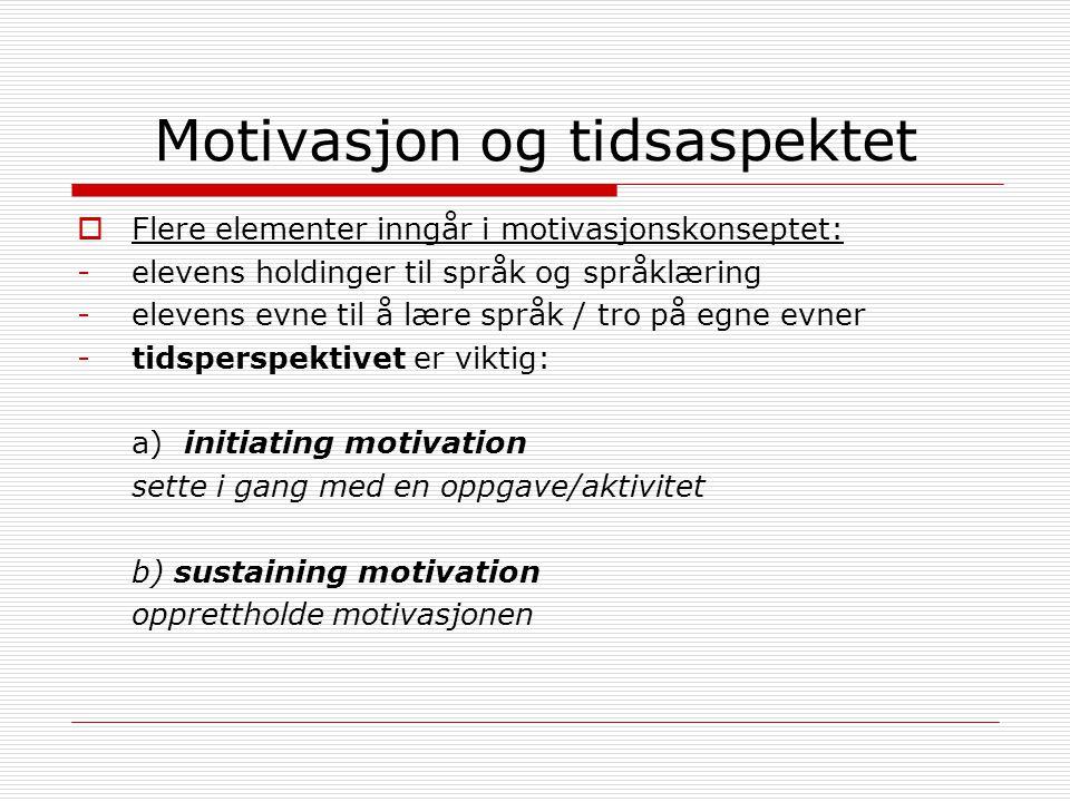 Motivasjon og tidsaspektet  Flere elementer inngår i motivasjonskonseptet: -elevens holdinger til språk og språklæring -elevens evne til å lære språk / tro på egne evner -tidsperspektivet er viktig: a) initiating motivation sette i gang med en oppgave/aktivitet b) sustaining motivation opprettholde motivasjonen