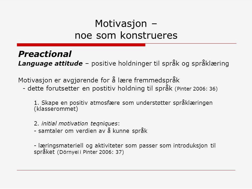 Motivasjon – noe som konstrueres Preactional Language attitude – positive holdninger til språk og språklæring Motivasjon er avgjørende for å lære fremmedspråk - dette forutsetter en postitiv holdning til språk (Pinter 2006: 36) 1.