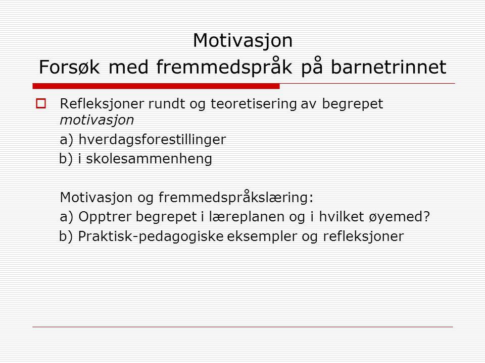 Motivasjon Forsøk med fremmedspråk på barnetrinnet  Refleksjoner rundt og teoretisering av begrepet motivasjon a) hverdagsforestillinger b) i skolesammenheng Motivasjon og fremmedspråkslæring: a) Opptrer begrepet i læreplanen og i hvilket øyemed.