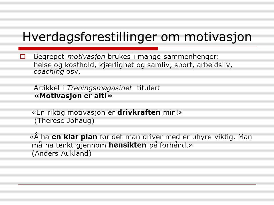 Hverdagsforestillinger om motivasjon  Begrepet motivasjon brukes i mange sammenhenger: helse og kosthold, kjærlighet og samliv, sport, arbeidsliv, coaching osv.