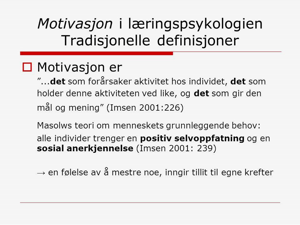 Motivasjon i læringspsykologien Tradisjonelle definisjoner  Motivasjon er ...det som forårsaker aktivitet hos individet, det som holder denne aktiviteten ved like, og det som gir den mål og mening (Imsen 2001:226) Masolws teori om menneskets grunnleggende behov: alle individer trenger en positiv selvoppfatning og en sosial anerkjennelse (Imsen 2001: 239) → en følelse av å mestre noe, inngir tillit til egne krefter