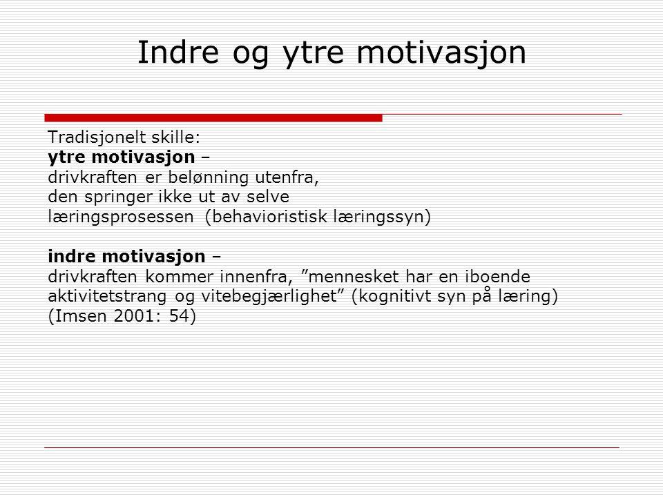 Indre og ytre motivasjon Tradisjonelt skille: ytre motivasjon – drivkraften er belønning utenfra, den springer ikke ut av selve læringsprosessen (behavioristisk læringssyn) indre motivasjon – drivkraften kommer innenfra, mennesket har en iboende aktivitetstrang og vitebegjærlighet (kognitivt syn på læring) (Imsen 2001: 54)
