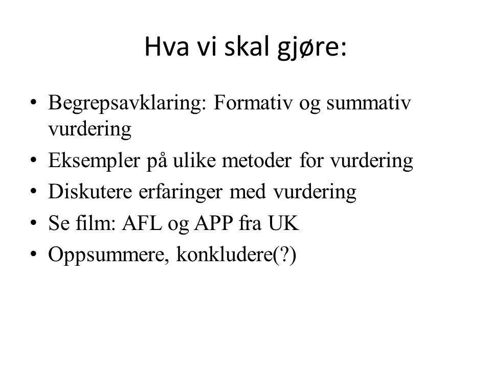 Hva vi skal gjøre: • Begrepsavklaring: Formativ og summativ vurdering • Eksempler på ulike metoder for vurdering • Diskutere erfaringer med vurdering • Se film: AFL og APP fra UK • Oppsummere, konkludere( )