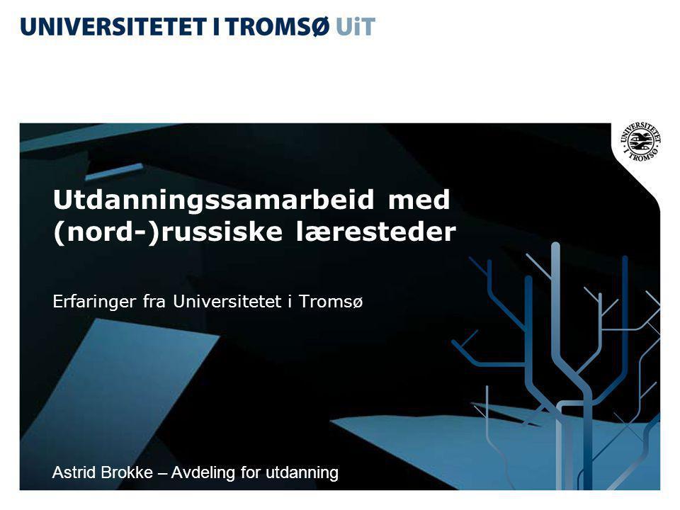 Utdanningssamarbeid med (nord-)russiske læresteder Erfaringer fra Universitetet i Tromsø Astrid Brokke – Avdeling for utdanning