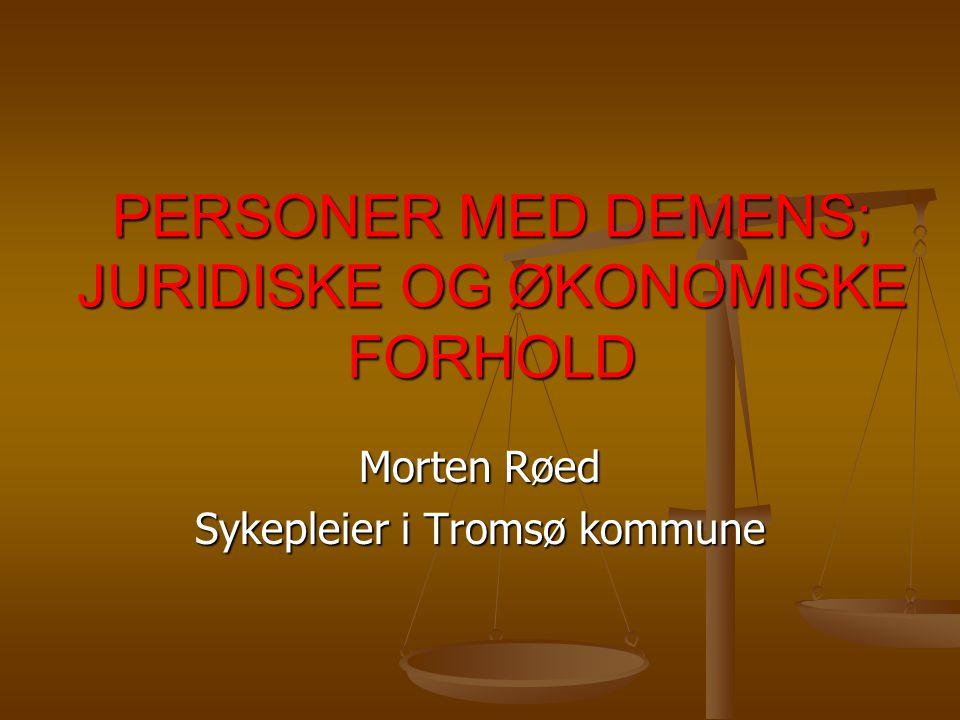 PERSONER MED DEMENS; JURIDISKE OG ØKONOMISKE FORHOLD Morten Røed Sykepleier i Tromsø kommune