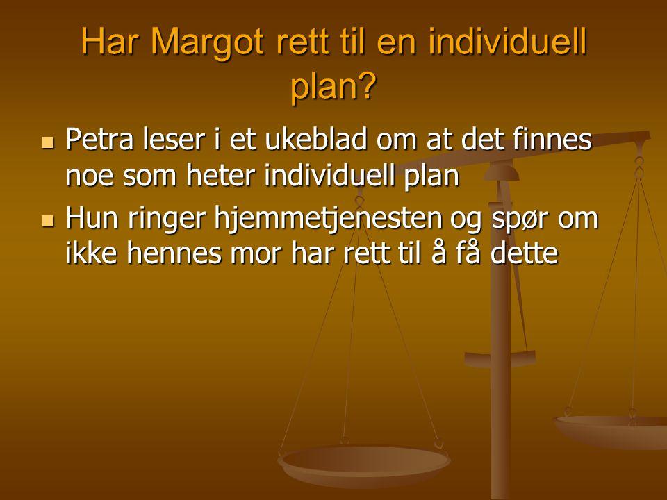 Har Margot rett til en individuell plan?  Petra leser i et ukeblad om at det finnes noe som heter individuell plan  Hun ringer hjemmetjenesten og sp