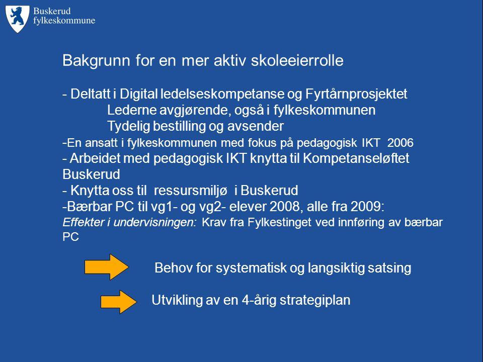 Bakgrunn for en mer aktiv skoleeierrolle - Deltatt i Digital ledelseskompetanse og Fyrtårnprosjektet Lederne avgjørende, også i fylkeskommunen Tydelig bestilling og avsender - En ansatt i fylkeskommunen med fokus på pedagogisk IKT 2006 - Arbeidet med pedagogisk IKT knytta til Kompetanseløftet Buskerud - Knytta oss til ressursmiljø i Buskerud -Bærbar PC til vg1- og vg2- elever 2008, alle fra 2009: Effekter i undervisningen: Krav fra Fylkestinget ved innføring av bærbar PC Behov for systematisk og langsiktig satsing Utvikling av en 4-årig strategiplan