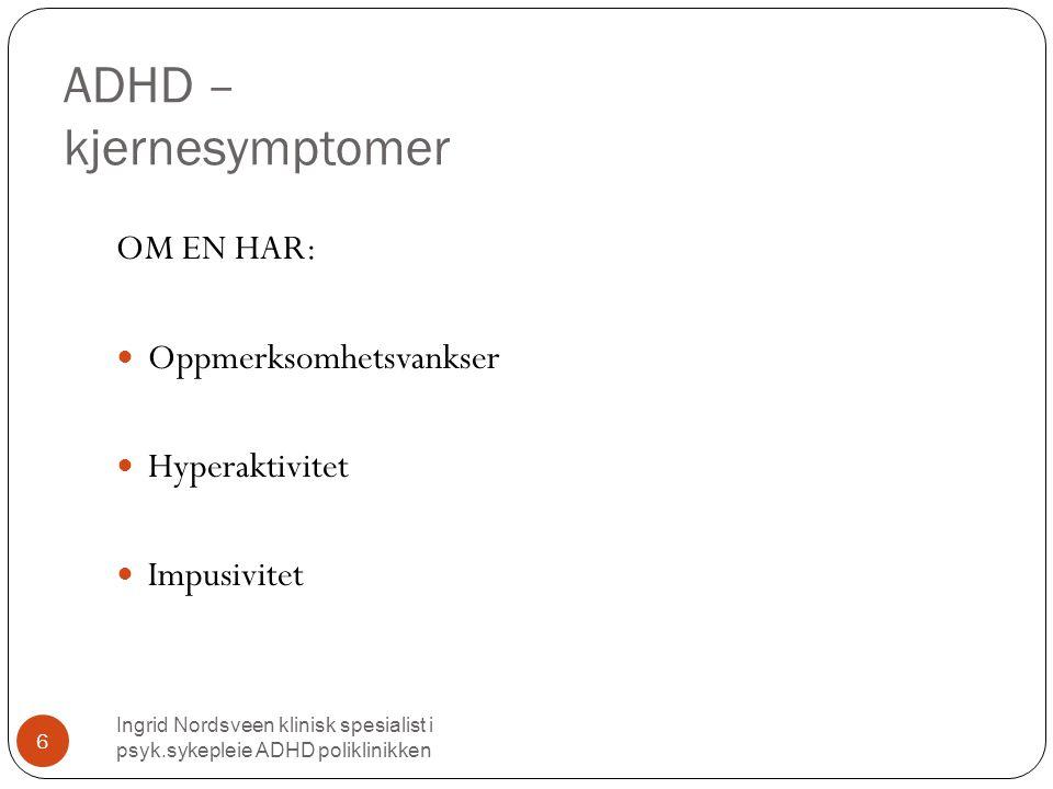 ADHD – kjernesymptomer Ingrid Nordsveen klinisk spesialist i psyk.sykepleie ADHD poliklinikken 6 OM EN HAR:  Oppmerksomhetsvankser  Hyperaktivitet  Impusivitet