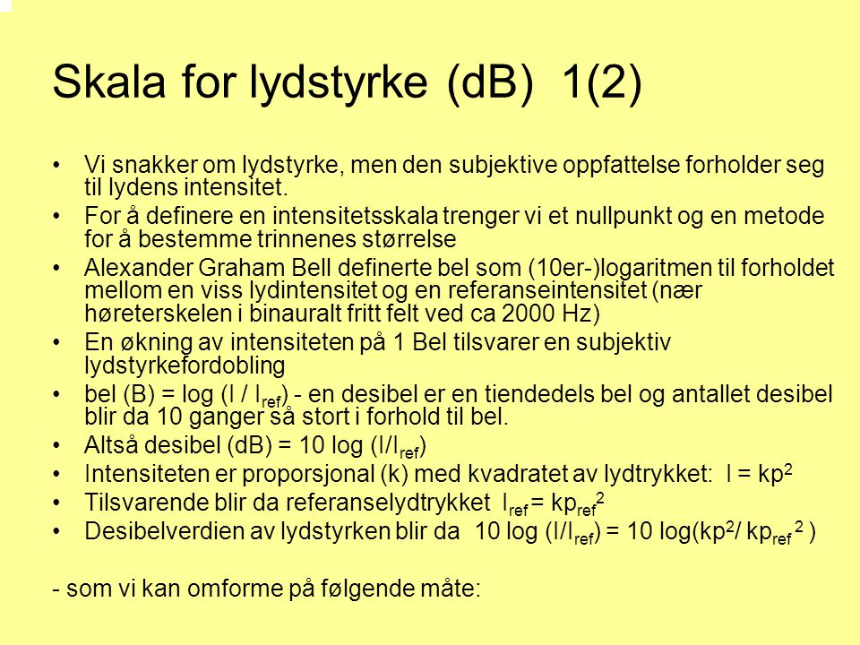 Skala for lydstyrke (dB) 1(2) •Vi snakker om lydstyrke, men den subjektive oppfattelse forholder seg til lydens intensitet. •For å definere en intensi