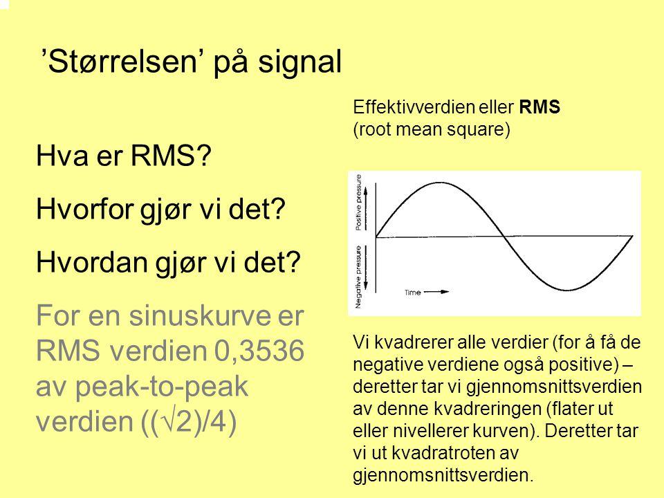 'Størrelsen' på signal Effektivverdien eller RMS (root mean square) Vi kvadrerer alle verdier (for å få de negative verdiene også positive) – deretter tar vi gjennomsnittsverdien av denne kvadreringen (flater ut eller nivellerer kurven).
