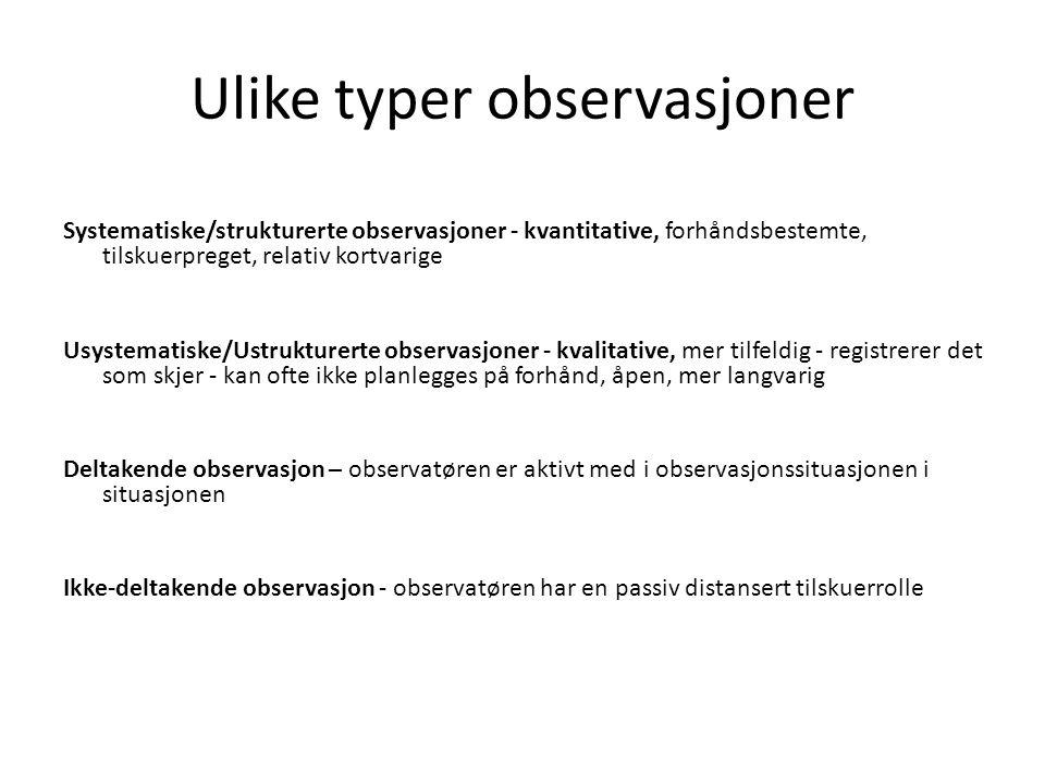 Ulike typer observasjoner Systematiske/strukturerte observasjoner - kvantitative, forhåndsbestemte, tilskuerpreget, relativ kortvarige Usystematiske/U
