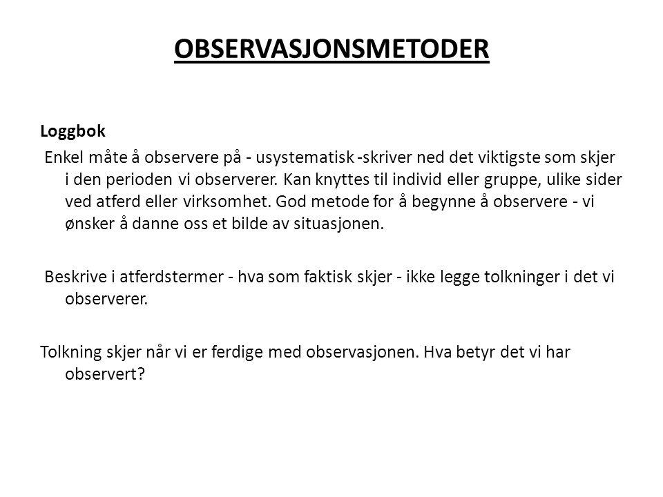 OBSERVASJONSMETODER Loggbok Enkel måte å observere på - usystematisk -skriver ned det viktigste som skjer i den perioden vi observerer. Kan knyttes ti