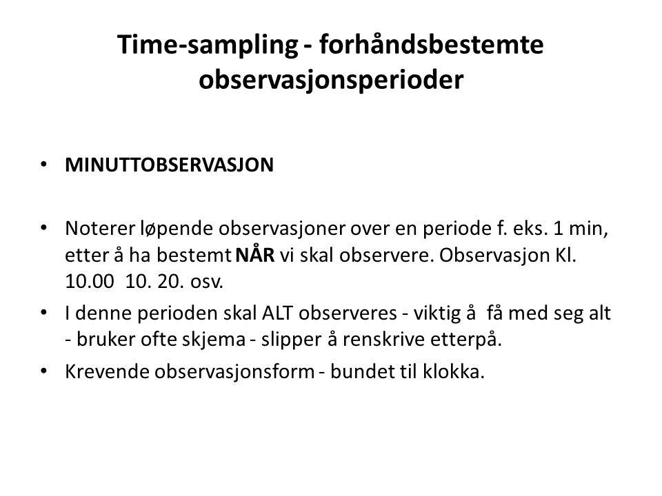 Time-sampling - forhåndsbestemte observasjonsperioder • MINUTTOBSERVASJON • Noterer løpende observasjoner over en periode f. eks. 1 min, etter å ha be