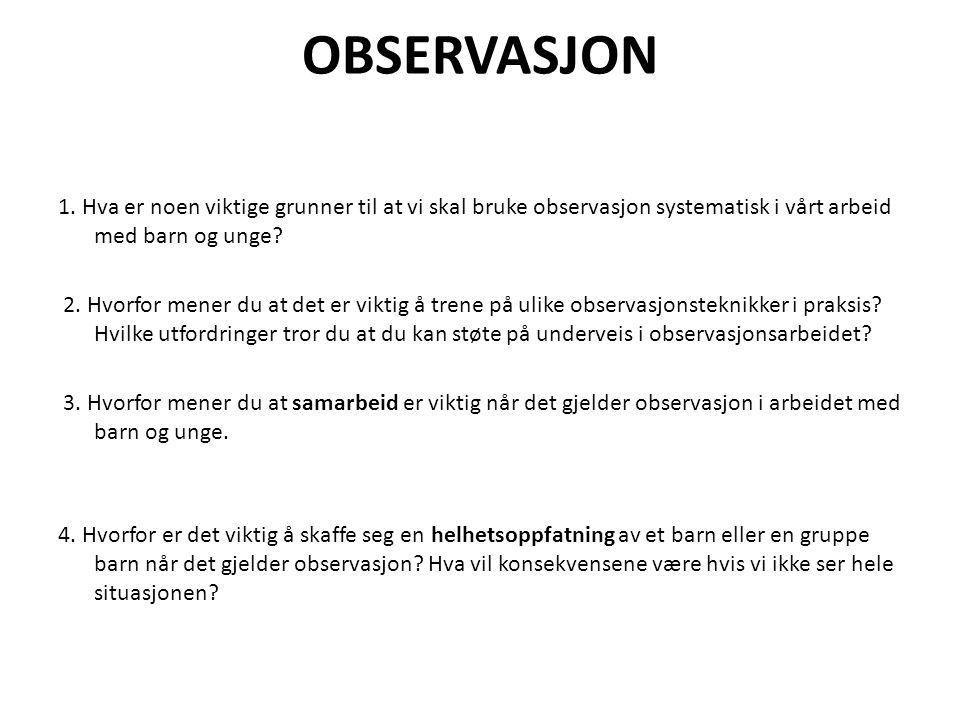 OBSERVASJON 1. Hva er noen viktige grunner til at vi skal bruke observasjon systematisk i vårt arbeid med barn og unge? 2. Hvorfor mener du at det er