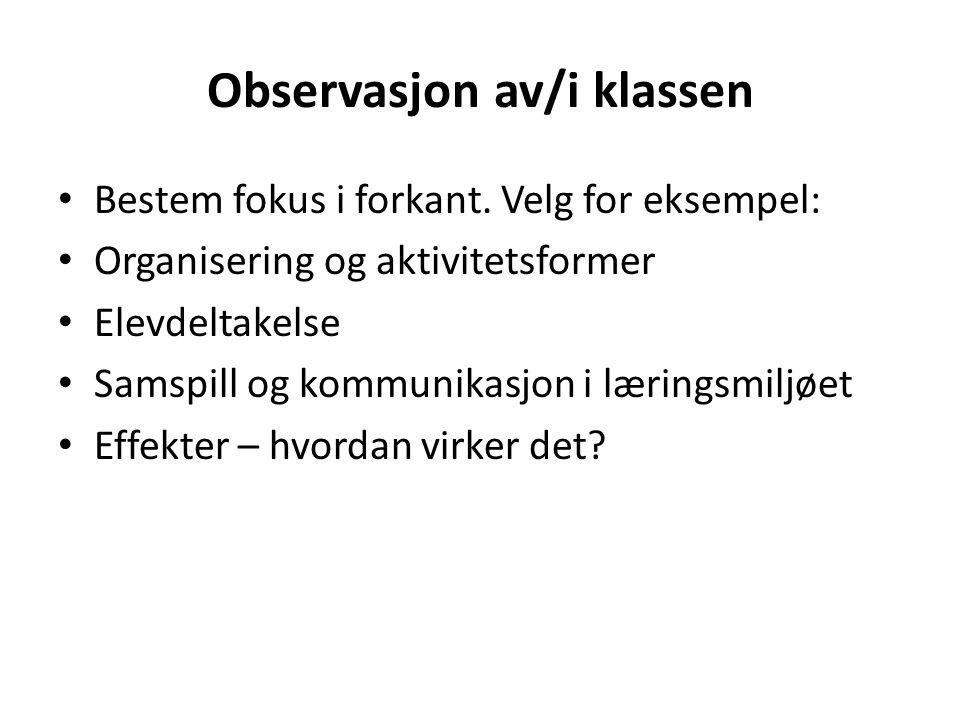 Observasjon av/i klassen • Bestem fokus i forkant. Velg for eksempel: • Organisering og aktivitetsformer • Elevdeltakelse • Samspill og kommunikasjon