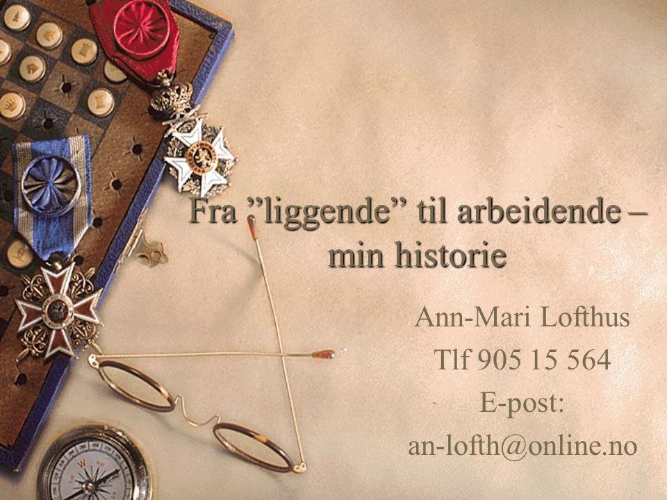 """Fra """"liggende"""" til arbeidende – min historie Ann-Mari Lofthus Tlf 905 15 564 E-post: an-lofth@online.no"""