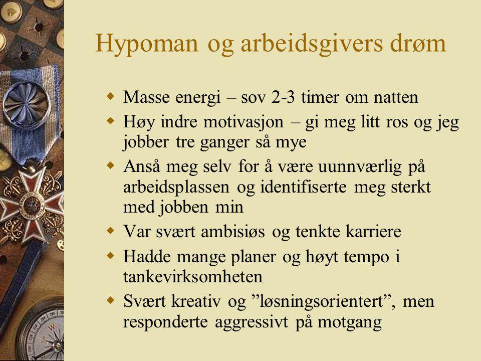 Hypoman og arbeidsgivers drøm  Masse energi – sov 2-3 timer om natten  Høy indre motivasjon – gi meg litt ros og jeg jobber tre ganger så mye  Anså