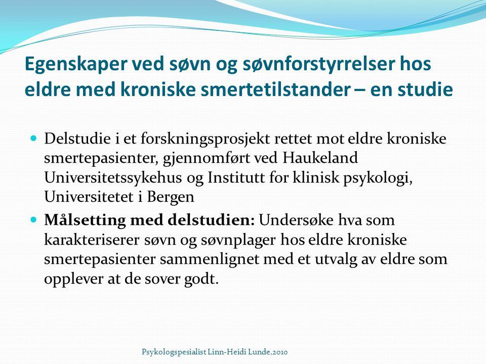 Egenskaper ved søvn og søvnforstyrrelser hos eldre med kroniske smertetilstander – en studie  Delstudie i et forskningsprosjekt rettet mot eldre kroniske smertepasienter, gjennomført ved Haukeland Universitetssykehus og Institutt for klinisk psykologi, Universitetet i Bergen  Målsetting med delstudien: Undersøke hva som karakteriserer søvn og søvnplager hos eldre kroniske smertepasienter sammenlignet med et utvalg av eldre som opplever at de sover godt.