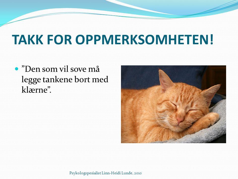 """TAKK FOR OPPMERKSOMHETEN!  """"Den som vil sove må legge tankene bort med klærne"""". Psykologspesialist Linn-Heidi Lunde, 2010"""