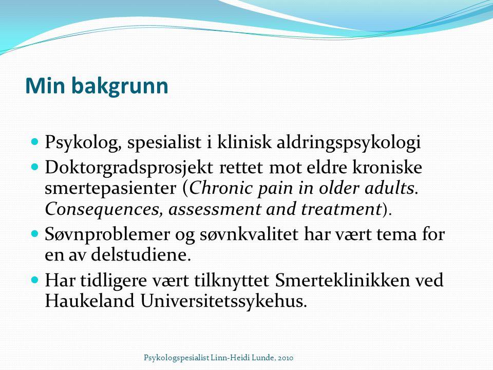 Min bakgrunn  Psykolog, spesialist i klinisk aldringspsykologi  Doktorgradsprosjekt rettet mot eldre kroniske smertepasienter (Chronic pain in older adults.