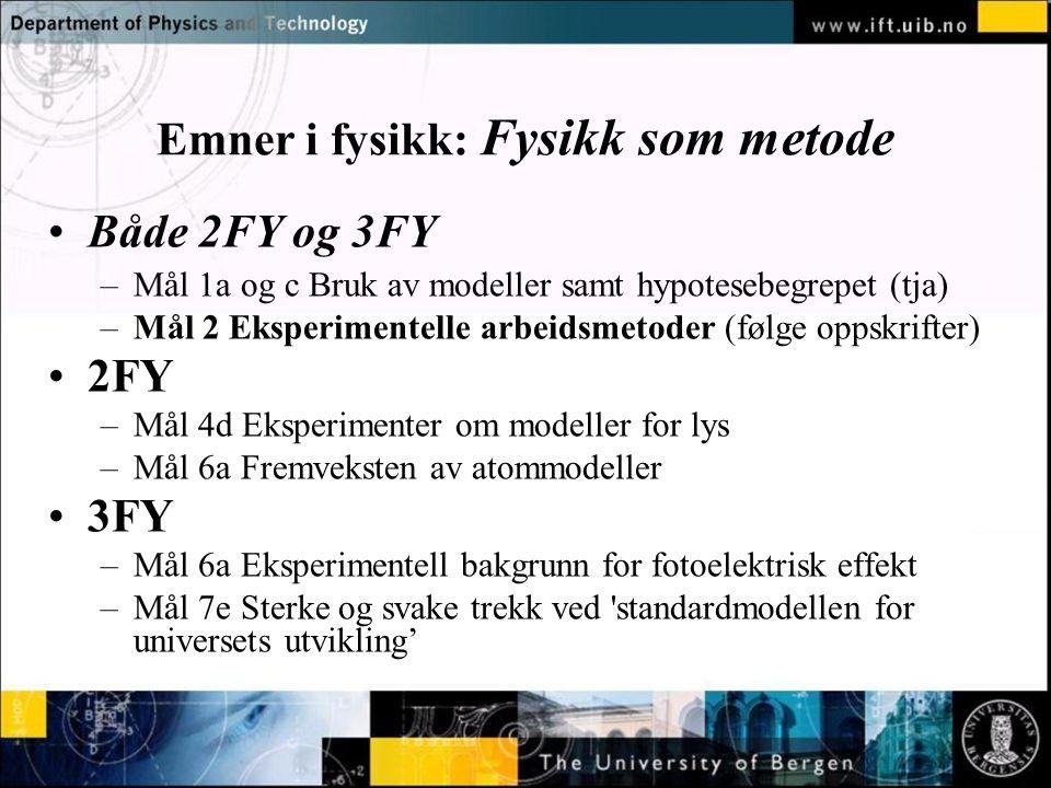 Normal text - click to edit Emner i fysikk: Fysikk som metode •Både 2FY og 3FY –Mål 1a og c Bruk av modeller samt hypotesebegrepet (tja) –Mål 2 Eksperimentelle arbeidsmetoder (følge oppskrifter) •2FY –Mål 4d Eksperimenter om modeller for lys –Mål 6a Fremveksten av atommodeller •3FY –Mål 6a Eksperimentell bakgrunn for fotoelektrisk effekt –Mål 7e Sterke og svake trekk ved standardmodellen for universets utvikling'