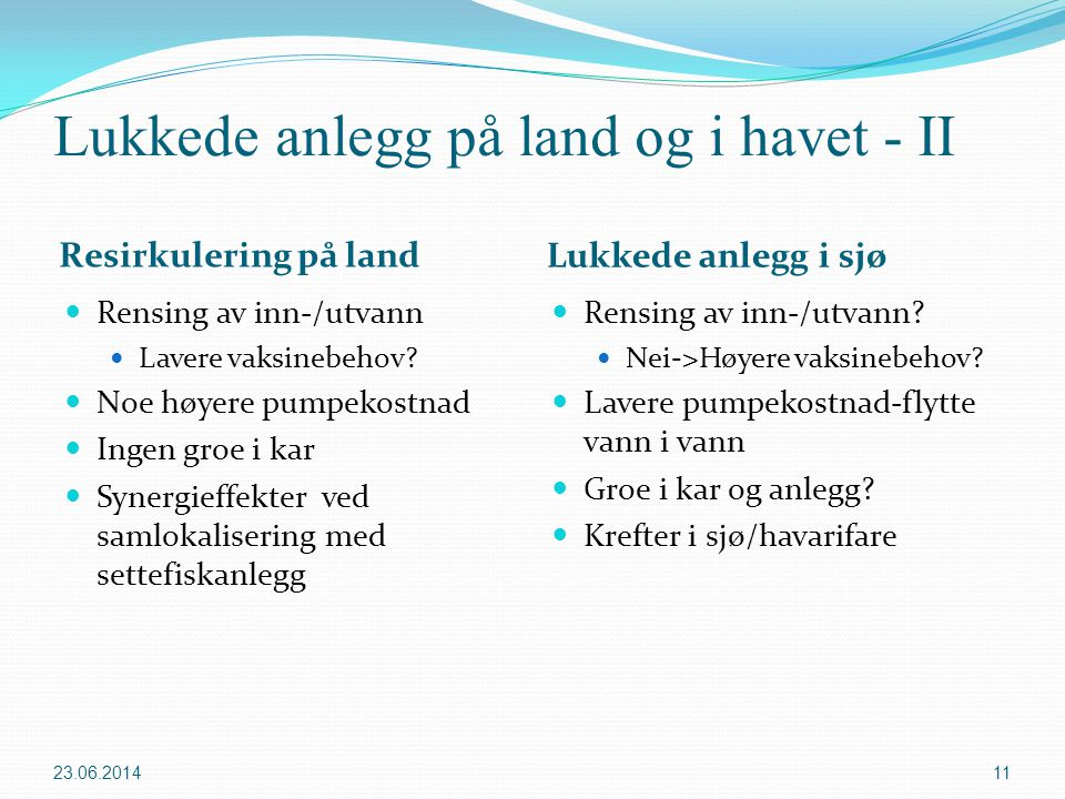 Lukkede anlegg på land og i havet - II Resirkulering på land Lukkede anlegg i sjø  Rensing av inn-/utvann  Lavere vaksinebehov?  Noe høyere pumpeko